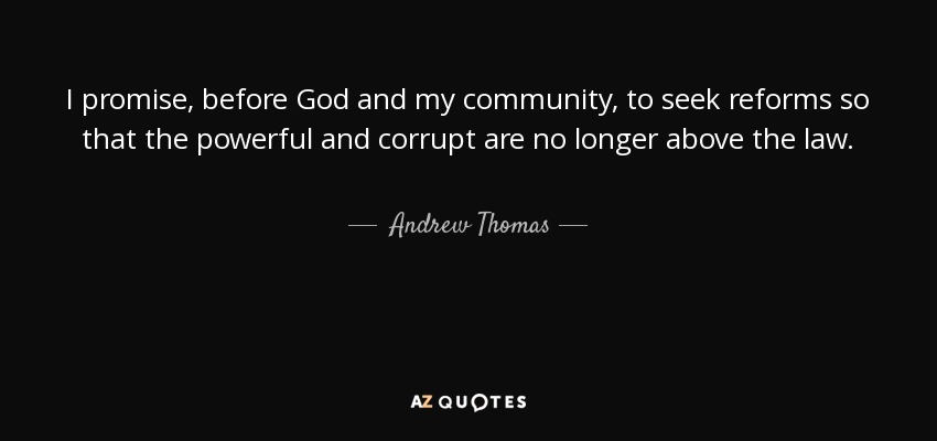 I promise, before God and my community, to seek reforms so that the powerful and corrupt are no longer above the law. - Andrew Thomas
