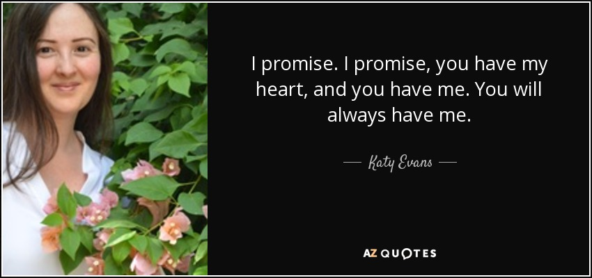 I promise. I promise, you have my heart, and you have me. You will always have me. - Katy Evans
