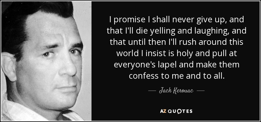 I promise I shall never give up, and that I'll die yelling and laughing, and that until then I'll rush around this world I insist is holy and pull at everyone's lapel and make them confess to me and to all. - Jack Kerouac