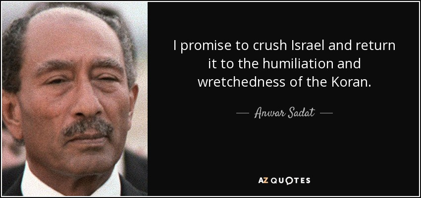 I promise to crush Israel and return it to the humiliation and wretchedness of the Koran. - Anwar Sadat