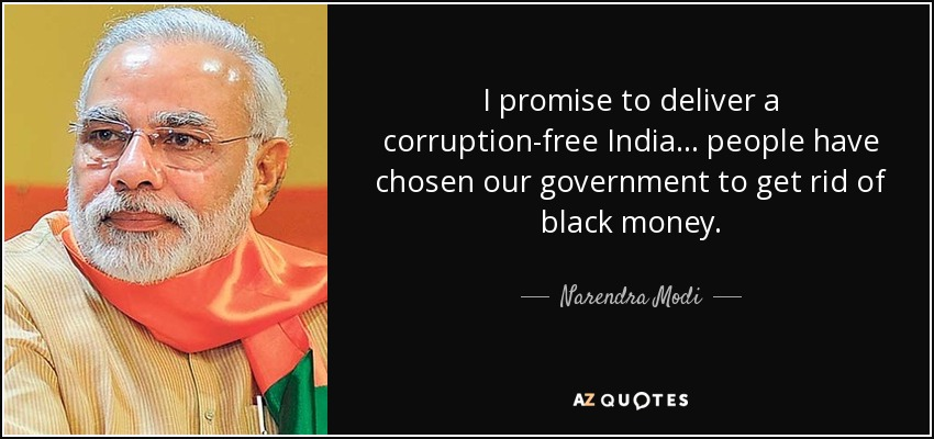 I promise to deliver a corruption-free India... people have chosen our government to get rid of black money. - Narendra Modi
