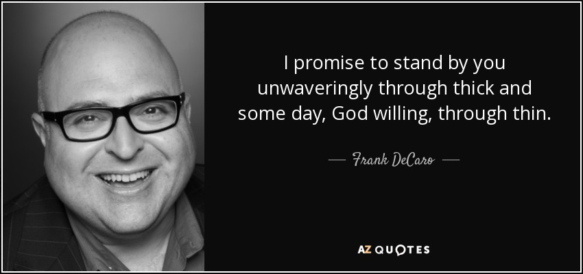 I promise to stand by you unwaveringly through thick and some day, God willing, through thin. - Frank DeCaro