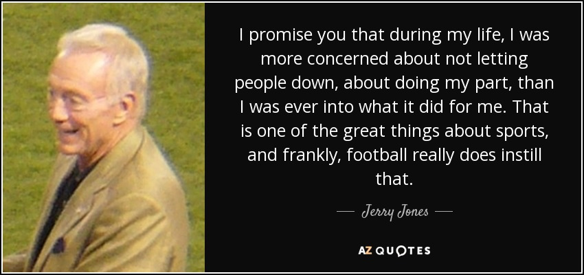 I promise you that during my life, I was more concerned about not letting people down, about doing my part, than I was ever into what it did for me. That is one of the great things about sports, and frankly, football really does instill that. - Jerry Jones