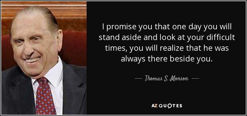 I promise you that one day you will stand aside and look at your difficult times, you will realize that he was always there beside you. - Thomas S. Monson
