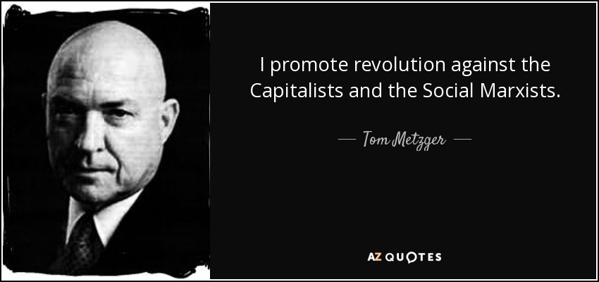I promote revolution against the Capitalists and the Social Marxists. - Tom Metzger