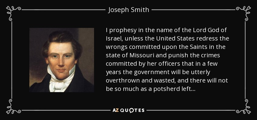 I prophesy in the name of the Lord God of Israel, unless the United States redress the wrongs committed upon the Saints in the state of Missouri and punish the crimes committed by her officers that in a few years the government will be utterly overthrown and wasted, and there will not be so much as a potsherd left . . . - Joseph Smith, Jr.