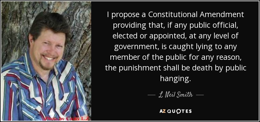 I propose a Constitutional Amendment providing that, if any public official, elected or appointed, at any level of government, is caught lying to any member of the public for any reason, the punishment shall be death by public hanging. - L. Neil Smith