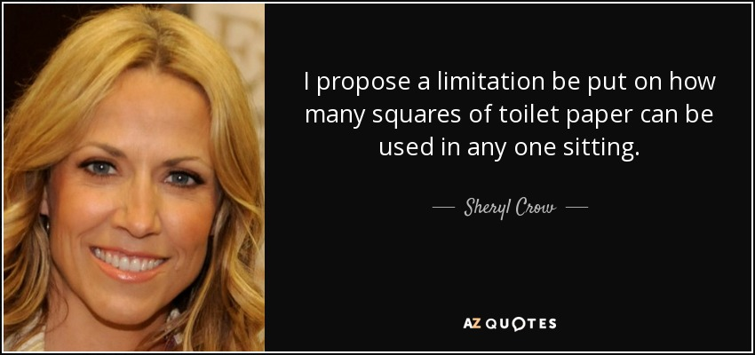 I propose a limitation be put on how many squares of toilet paper can be used in any one sitting. - Sheryl Crow