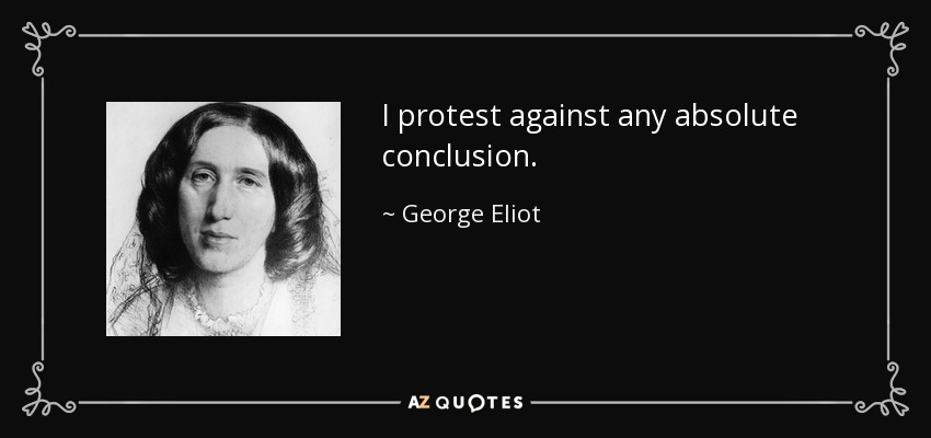 I protest against any absolute conclusion. - George Eliot