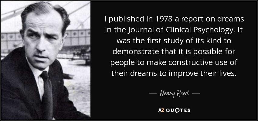 I published in 1978 a report on dreams in the Journal of Clinical Psychology. It was the first study of its kind to demonstrate that it is possible for people to make constructive use of their dreams to improve their lives. - Henry Reed