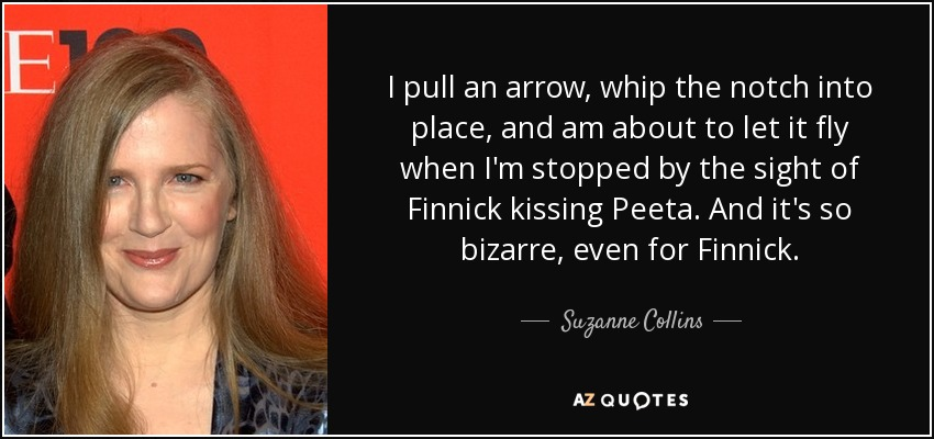 I pull an arrow, whip the notch into place, and am about to let it fly when I'm stopped by the sight of Finnick kissing Peeta. And it's so bizarre, even for Finnick. - Suzanne Collins