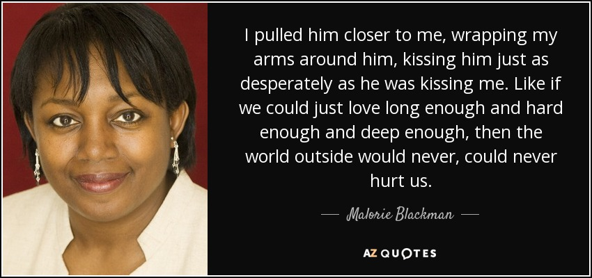 I pulled him closer to me, wrapping my arms around him, kissing him just as desperately as he was kissing me. Like if we could just love long enough and hard enough and deep enough, then the world outside would never, could never hurt us. - Malorie Blackman