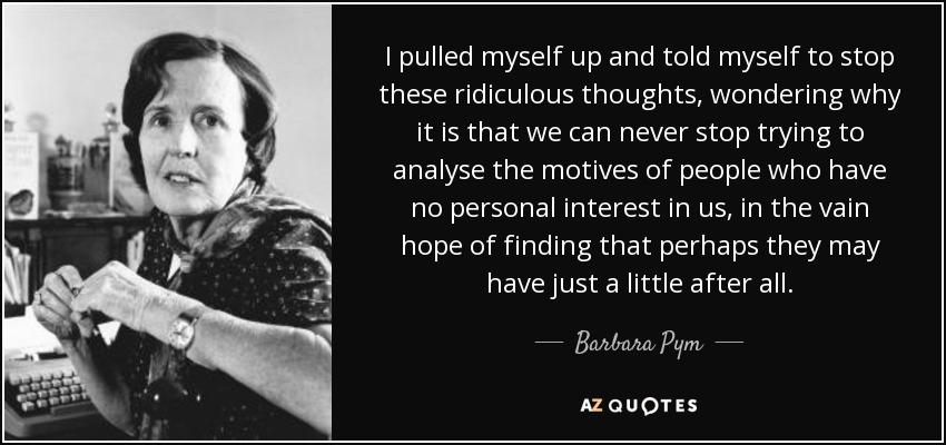 I pulled myself up and told myself to stop these ridiculous thoughts, wondering why it is that we can never stop trying to analyse the motives of people who have no personal interest in us, in the vain hope of finding that perhaps they may have just a little after all. - Barbara Pym
