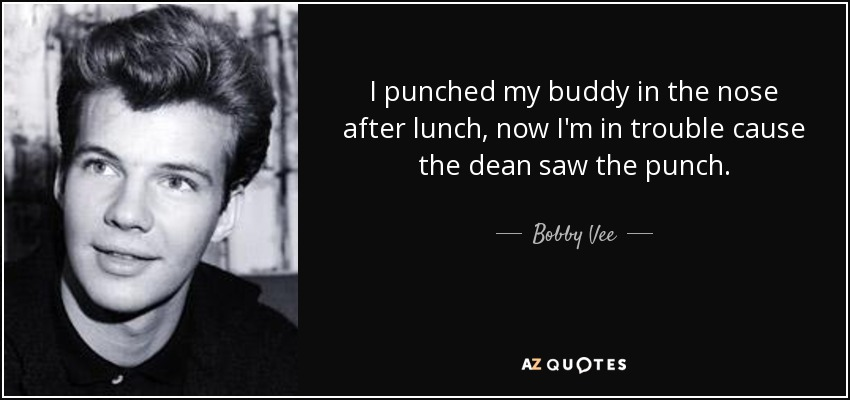 I punched my buddy in the nose after lunch, now I'm in trouble cause the dean saw the punch. - Bobby Vee
