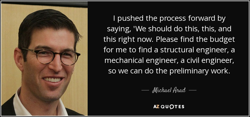 I pushed the process forward by saying, 'We should do this, this, and this right now. Please find the budget for me to find a structural engineer, a mechanical engineer, a civil engineer, so we can do the preliminary work. - Michael Arad