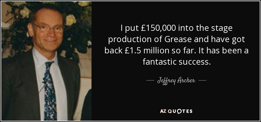 I put £150,000 into the stage production of Grease and have got back £1.5 million so far. It has been a fantastic success. - Jeffrey Archer