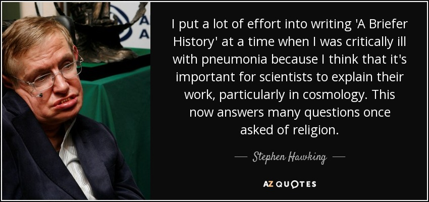 I put a lot of effort into writing 'A Briefer History' at a time when I was critically ill with pneumonia because I think that it's important for scientists to explain their work, particularly in cosmology. This now answers many questions once asked of religion. - Stephen Hawking
