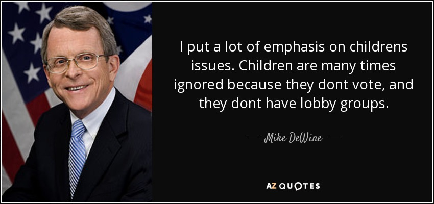 I put a lot of emphasis on childrens issues. Children are many times ignored because they dont vote, and they dont have lobby groups. - Mike DeWine