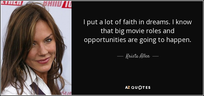 I put a lot of faith in dreams. I know that big movie roles and opportunities are going to happen. - Krista Allen