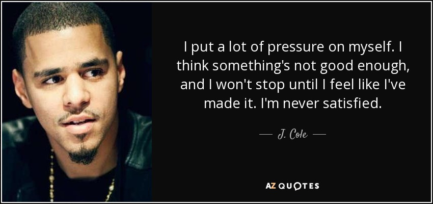 I put a lot of pressure on myself. I think something's not good enough, and I won't stop until I feel like I've made it. I'm never satisfied. - J. Cole