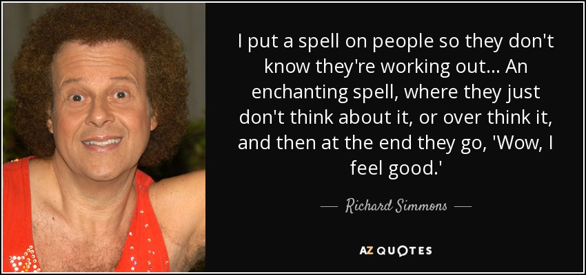 I put a spell on people so they don't know they're working out... An enchanting spell, where they just don't think about it, or over think it, and then at the end they go, 'Wow, I feel good.' - Richard Simmons