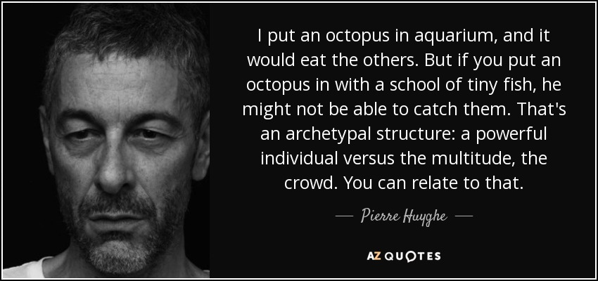 I put an octopus in aquarium, and it would eat the others. But if you put an octopus in with a school of tiny fish, he might not be able to catch them. That's an archetypal structure: a powerful individual versus the multitude, the crowd. You can relate to that. - Pierre Huyghe