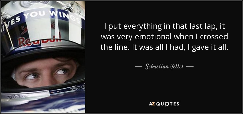 I put everything in that last lap, it was very emotional when I crossed the line. It was all I had, I gave it all. - Sebastian Vettel