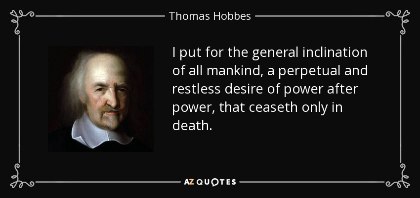 I put for the general inclination of all mankind, a perpetual and restless desire of power after power, that ceaseth only in death. - Thomas Hobbes