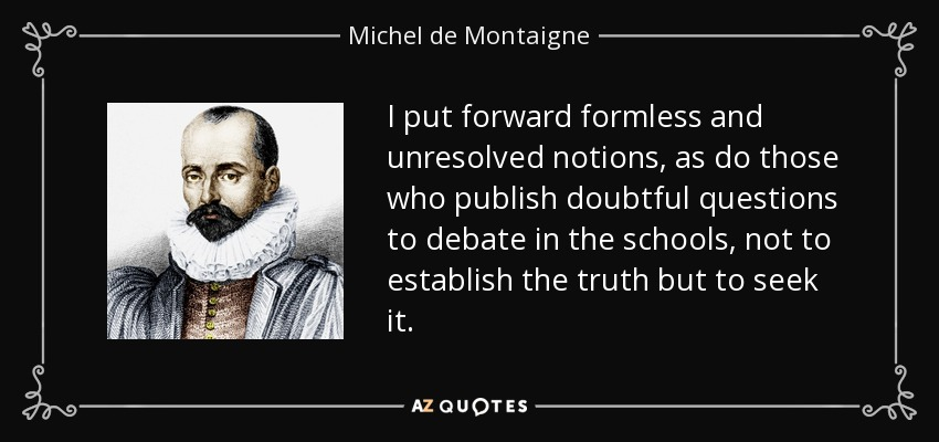 I put forward formless and unresolved notions, as do those who publish doubtful questions to debate in the schools, not to establish the truth but to seek it. - Michel de Montaigne