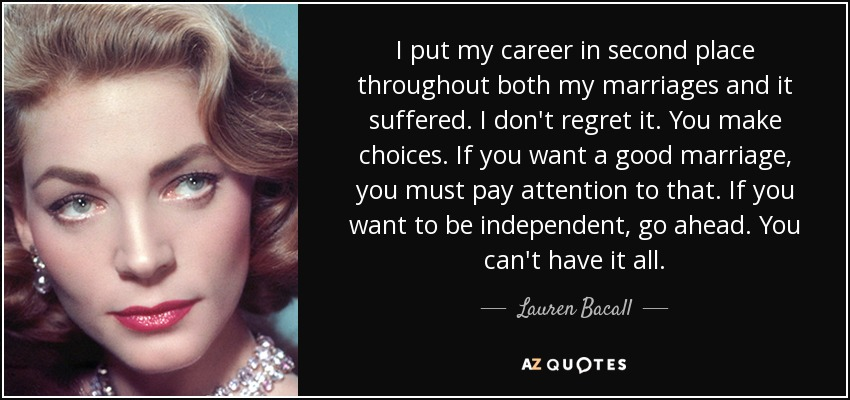 I put my career in second place throughout both my marriages and it suffered. I don't regret it. You make choices. If you want a good marriage, you must pay attention to that. If you want to be independent, go ahead. You can't have it all. - Lauren Bacall