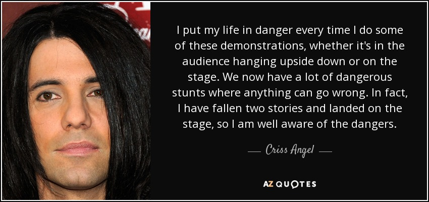 I put my life in danger every time I do some of these demonstrations, whether it's in the audience hanging upside down or on the stage. We now have a lot of dangerous stunts where anything can go wrong. In fact, I have fallen two stories and landed on the stage, so I am well aware of the dangers. - Criss Angel