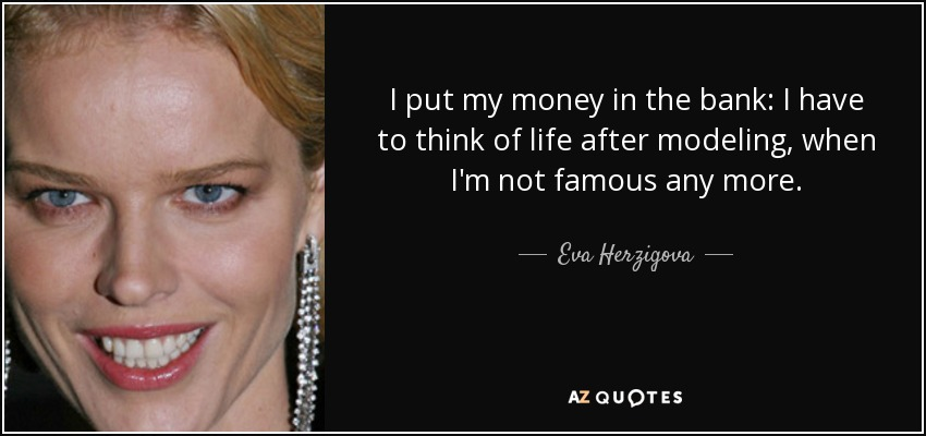 I put my money in the bank: I have to think of life after modeling, when I'm not famous any more. - Eva Herzigova