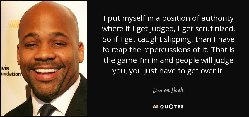 I put myself in a position of authority where if I get judged, I get scrutinized. So if I get caught slipping, than I have to reap the repercussions of it. That is the game I'm in and people will judge you, you just have to get over it. - Damon Dash