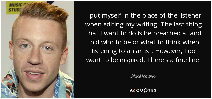 I put myself in the place of the listener when editing my writing. The last thing that I want to do is be preached at and told who to be or what to think when listening to an artist. However, I do want to be inspired. There's a fine line. - Macklemore