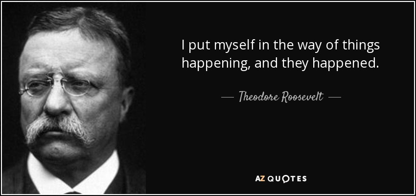 I put myself in the way of things happening, and they happened. - Theodore Roosevelt