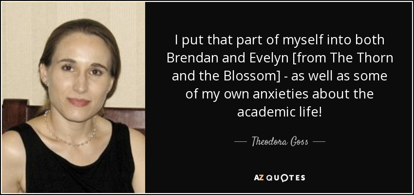 I put that part of myself into both Brendan and Evelyn [from The Thorn and the Blossom] - as well as some of my own anxieties about the academic life! - Theodora Goss