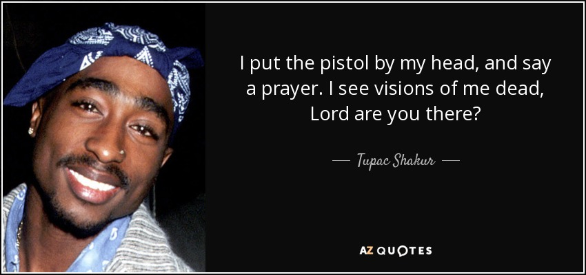 I put the pistol by my head, and say a prayer. I see visions of me dead, Lord are you there? - Tupac Shakur