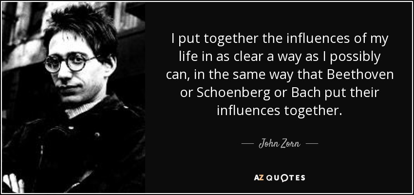 I put together the influences of my life in as clear a way as I possibly can, in the same way that Beethoven or Schoenberg or Bach put their influences together. - John Zorn