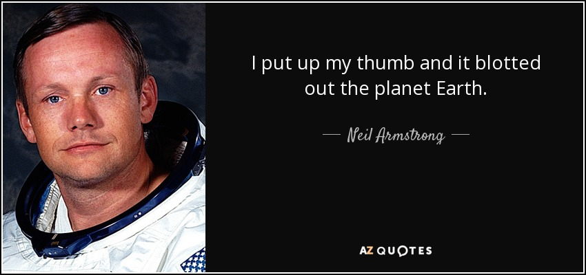 I put up my thumb and it blotted out the planet Earth. - Neil Armstrong