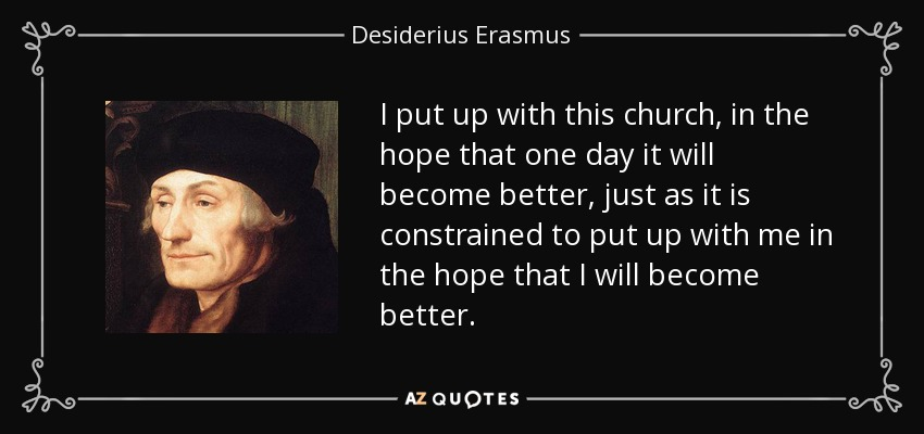 I put up with this church, in the hope that one day it will become better, just as it is constrained to put up with me in the hope that I will become better. - Desiderius Erasmus