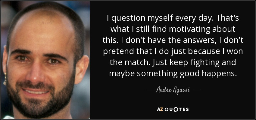 I question myself every day. That's what I still find motivating about this. I don't have the answers, I don't pretend that I do just because I won the match. Just keep fighting and maybe something good happens. - Andre Agassi