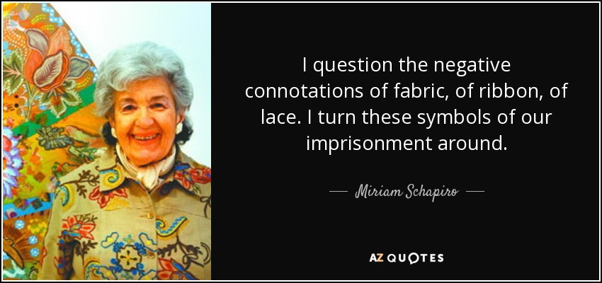 I question the negative connotations of fabric, of ribbon, of lace. I turn these symbols of our imprisonment around. - Miriam Schapiro