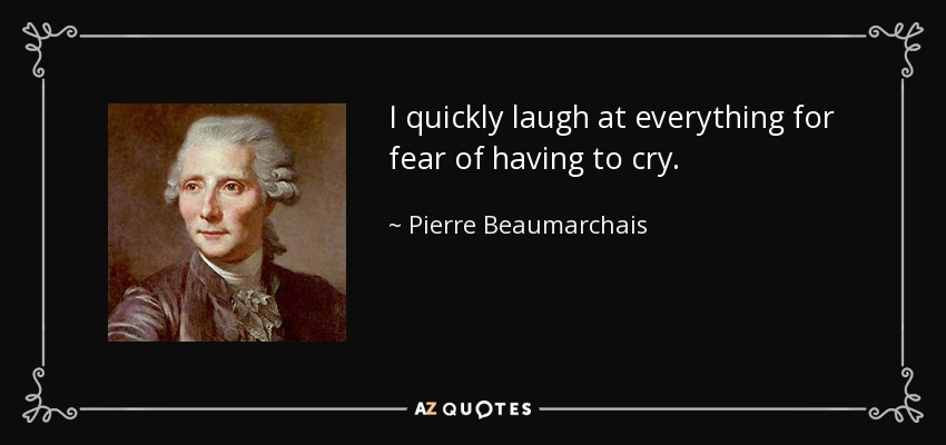 I quickly laugh at everything for fear of having to cry. - Pierre Beaumarchais