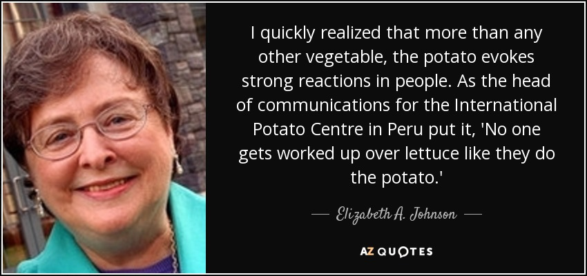 I quickly realized that more than any other vegetable, the potato evokes strong reactions in people. As the head of communications for the International Potato Centre in Peru put it, 'No one gets worked up over lettuce like they do the potato.' - Elizabeth A. Johnson