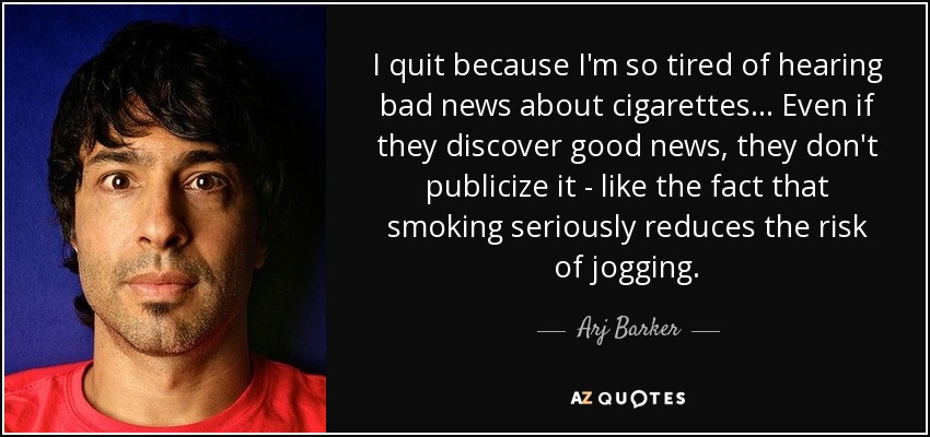 I quit because I'm so tired of hearing bad news about cigarettes... Even if they discover good news, they don't publicize it - like the fact that smoking seriously reduces the risk of jogging. - Arj Barker