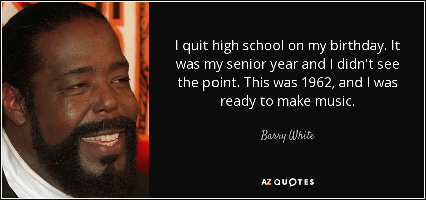 I quit high school on my birthday. It was my senior year and I didn't see the point. This was 1962, and I was ready to make music. - Barry White