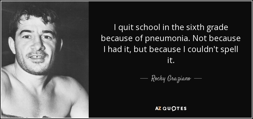 I quit school in the sixth grade because of pneumonia. Not because I had it, but because I couldn't spell it. - Rocky Graziano