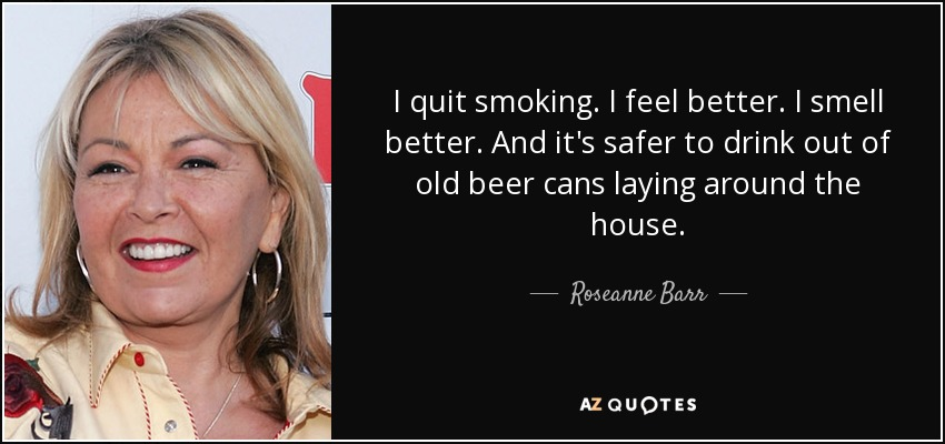 I quit smoking. I feel better. I smell better. And it's safer to drink out of old beer cans laying around the house. - Roseanne Barr