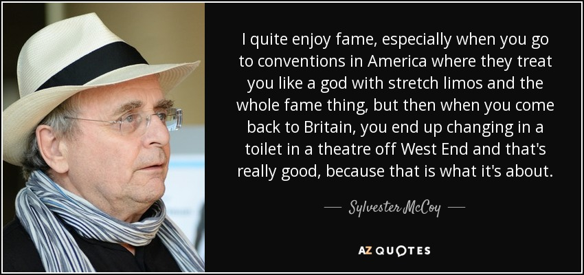 I quite enjoy fame, especially when you go to conventions in America where they treat you like a god with stretch limos and the whole fame thing, but then when you come back to Britain, you end up changing in a toilet in a theatre off West End and that's really good, because that is what it's about. - Sylvester McCoy