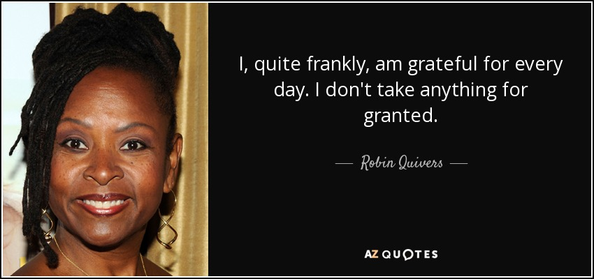 I, quite frankly, am grateful for every day. I don't take anything for granted. - Robin Quivers